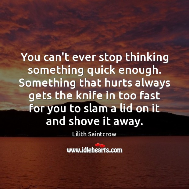 You can't ever stop thinking something quick enough. Something that hurts always Lilith Saintcrow Picture Quote