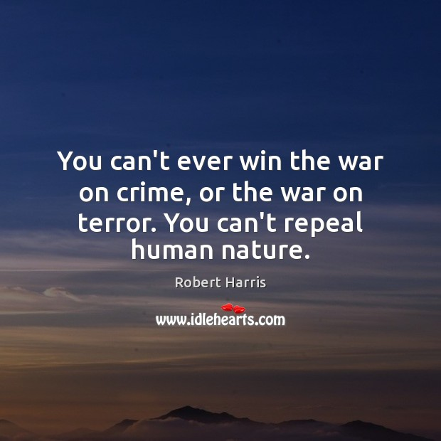 You can't ever win the war on crime, or the war on terror. You can't repeal human nature. Image