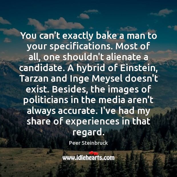 Image, You can't exactly bake a man to your specifications. Most of all,