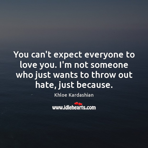You can't expect everyone to love you. I'm not someone who just Expect Quotes Image