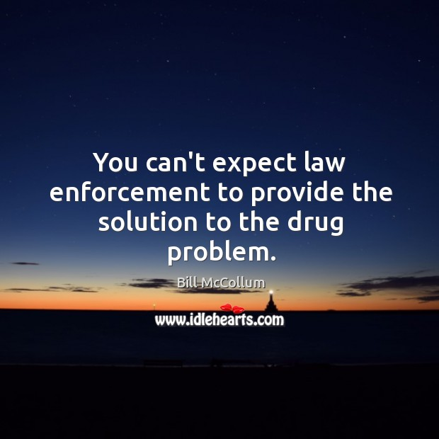 Image, You can't expect law enforcement to provide the solution to the drug problem.