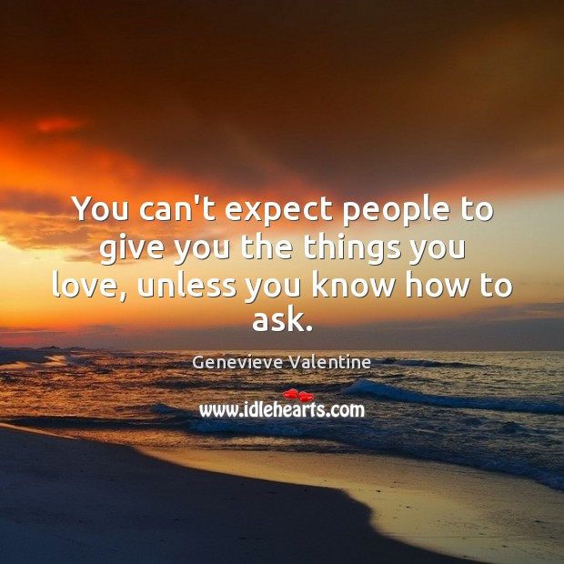 Image, You can't expect people to give you the things you love, unless you know how to ask.