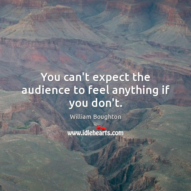 You can't expect the audience to feel anything if you don't. Image