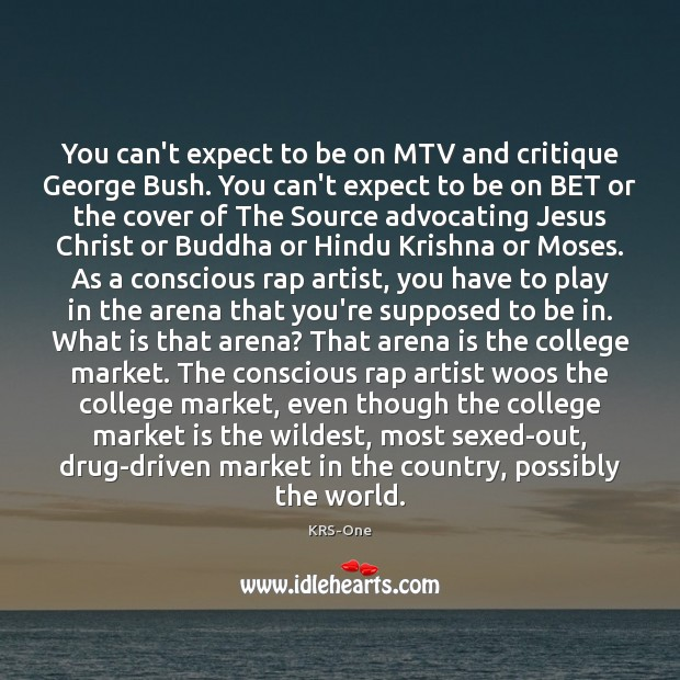 You can't expect to be on MTV and critique George Bush. You KRS-One Picture Quote
