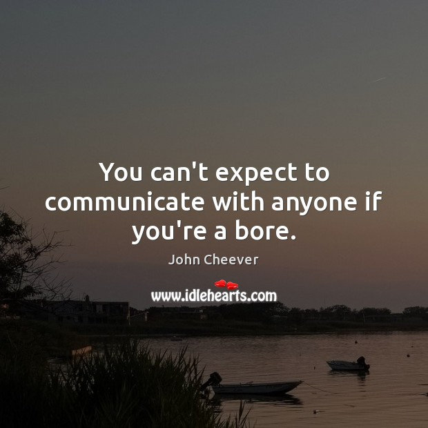 You can't expect to communicate with anyone if you're a bore. John Cheever Picture Quote