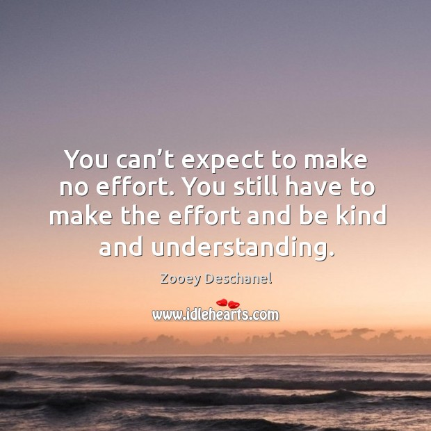 You can't expect to make no effort. You still have to make the effort and be kind and understanding. Image