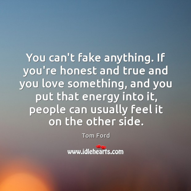 You can't fake anything. If you're honest and true and you love Image