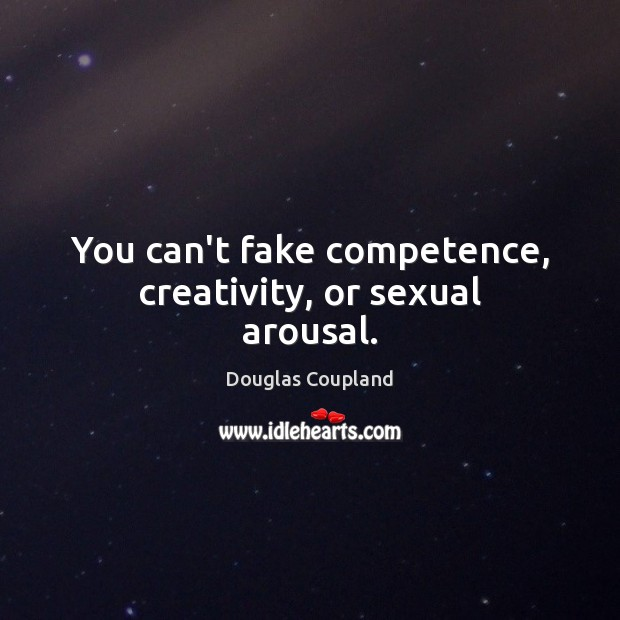 Image, You can't fake competence, creativity, or sexual arousal.