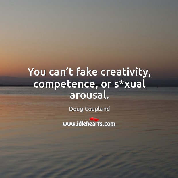 Image, You can't fake creativity, competence, or s*xual arousal.
