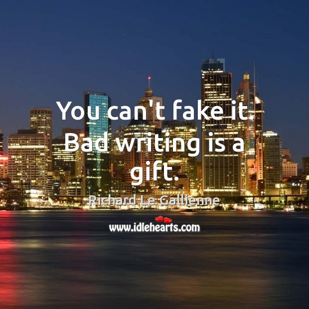 You can't fake it. Bad writing is a gift. Image