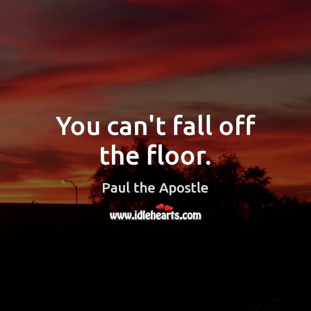 You can't fall off the floor. Paul the Apostle Picture Quote