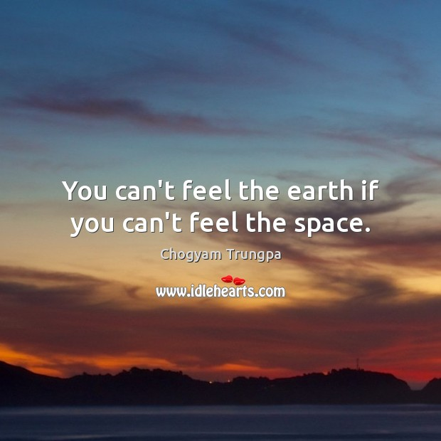 You can't feel the earth if you can't feel the space. Image