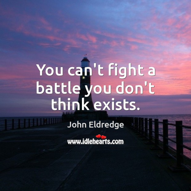 You can't fight a battle you don't think exists. Image
