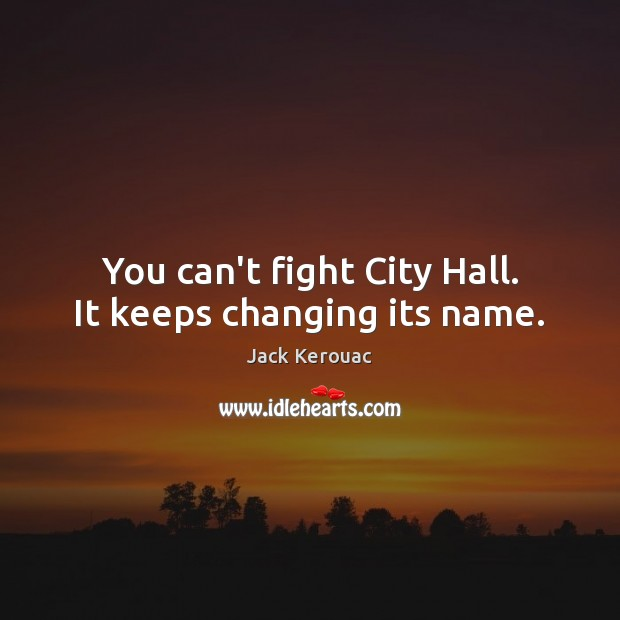 You can't fight City Hall. It keeps changing its name. Jack Kerouac Picture Quote