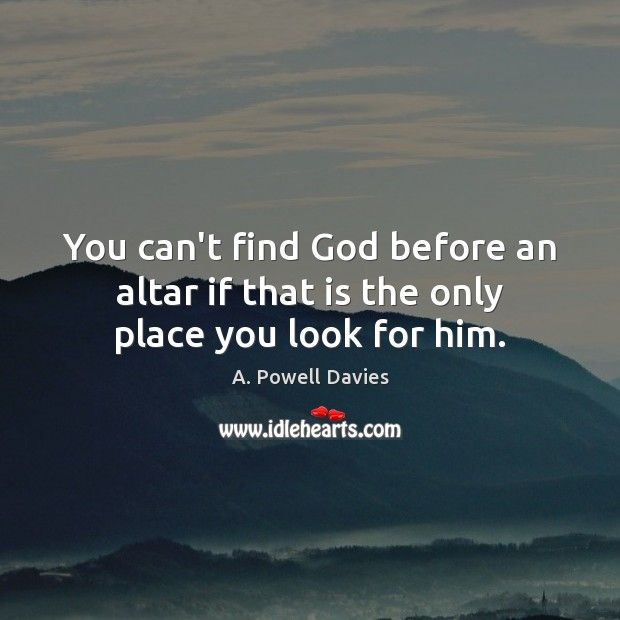 Image, You can't find God before an altar if that is the only place you look for him.