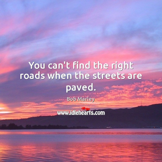 You can't find the right roads when the streets are paved. Image