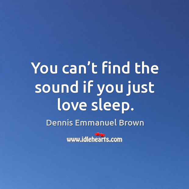 You can't find the sound if you just love sleep. Dennis Emmanuel Brown Picture Quote