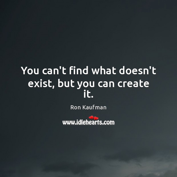 You can't find what doesn't exist, but you can create it. Ron Kaufman Picture Quote