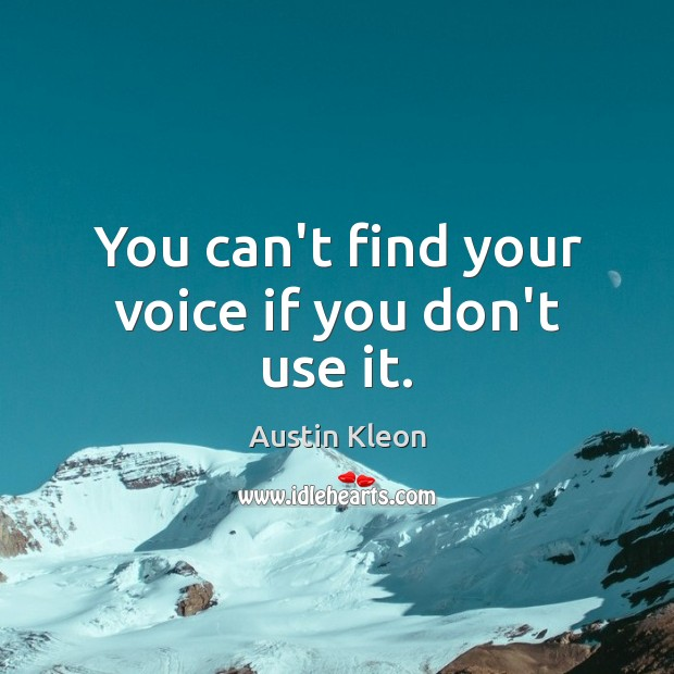 You Cant Find Your Voice If You Dont Use It