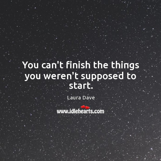 You can't finish the things you weren't supposed to start. Laura Dave Picture Quote