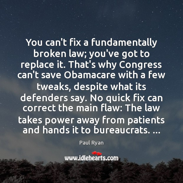 You can't fix a fundamentally broken law; you've got to replace it. Paul Ryan Picture Quote