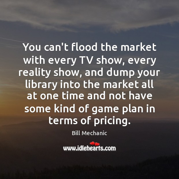 You can't flood the market with every TV show, every reality show, Bill Mechanic Picture Quote