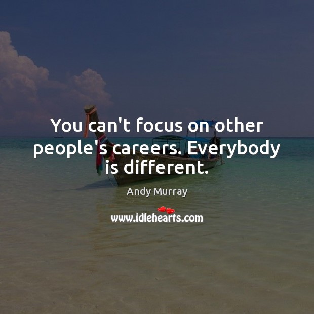 Image, You can't focus on other people's careers. Everybody is different.