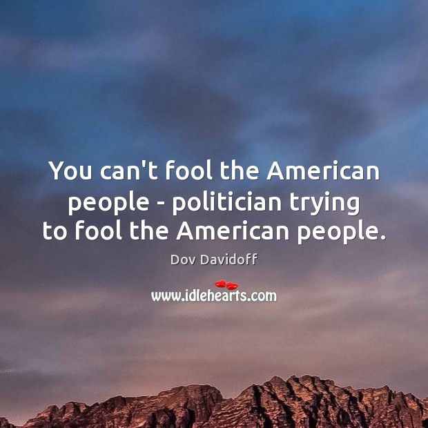 You can't fool the American people – politician trying to fool the American people. Image