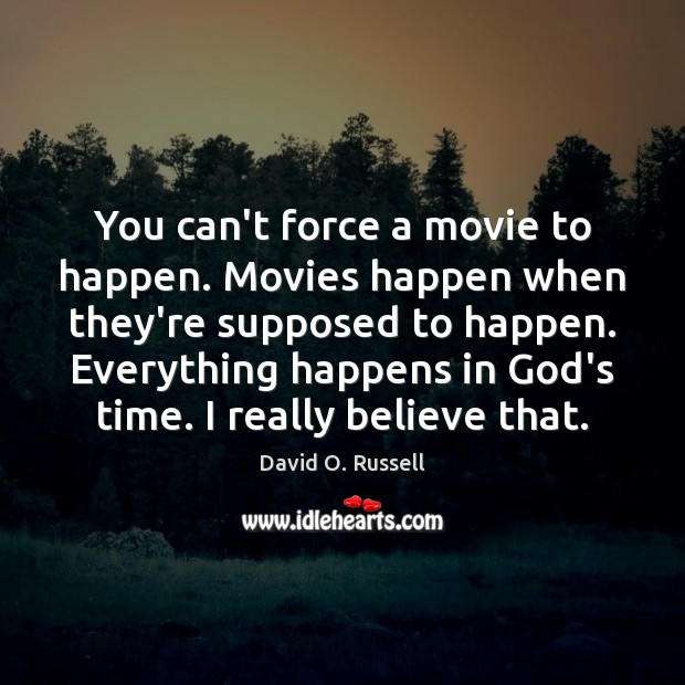 You can't force a movie to happen. Movies happen when they're supposed David O. Russell Picture Quote