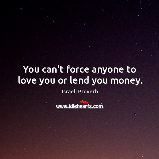 You can't force anyone to love you or lend you money. Israeli Proverbs Image