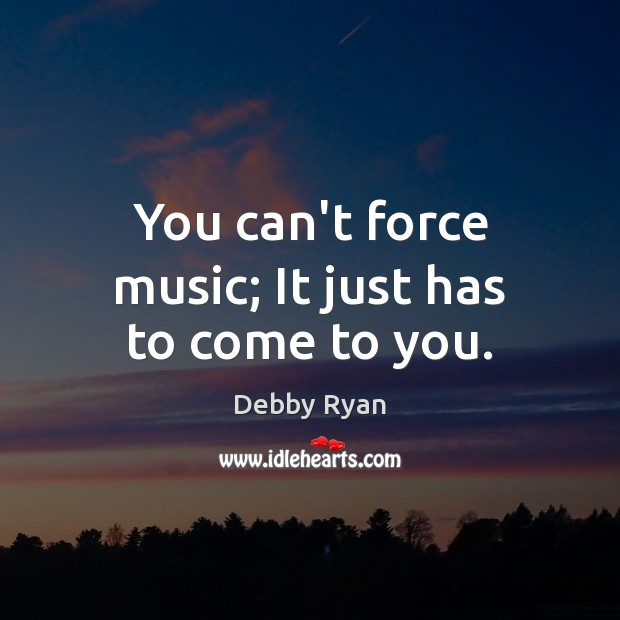 You can't force music; It just has to come to you. Debby Ryan Picture Quote