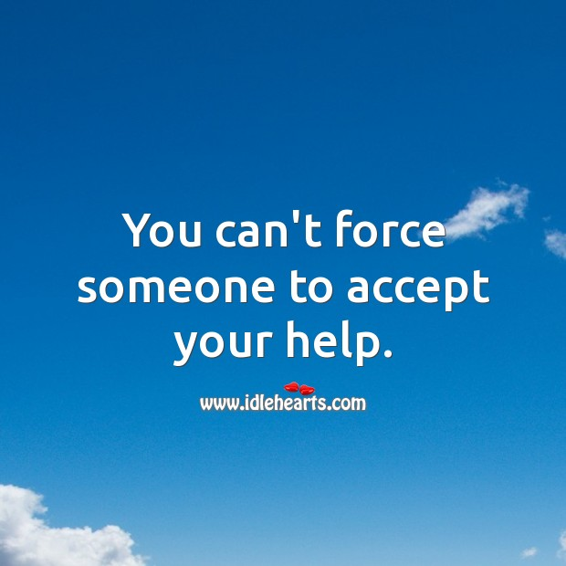 Image, You can't force someone to accept your help.