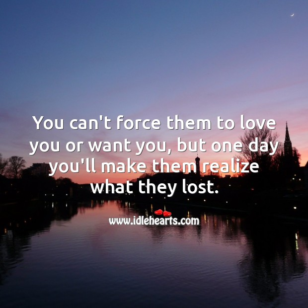 You can't force them to love you or want you. Realize Quotes Image