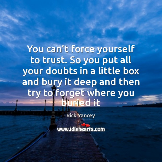 You can't force yourself to trust. So you put all your Rick Yancey Picture Quote