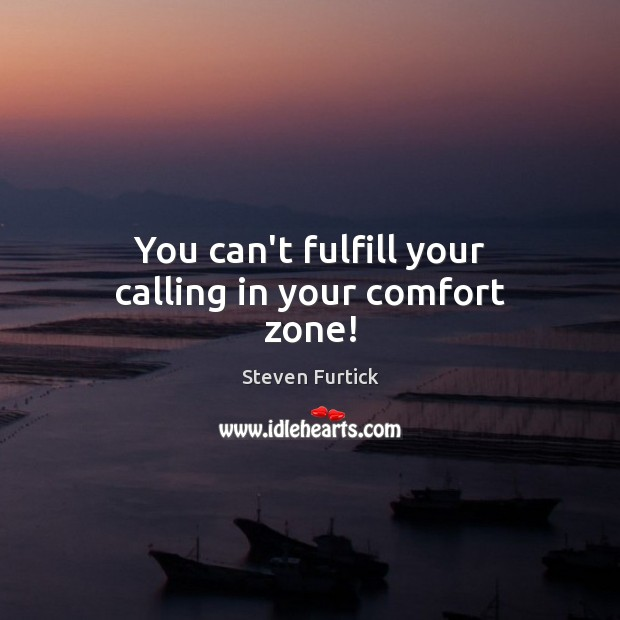 You can't fulfill your calling in your comfort zone! Steven Furtick Picture Quote