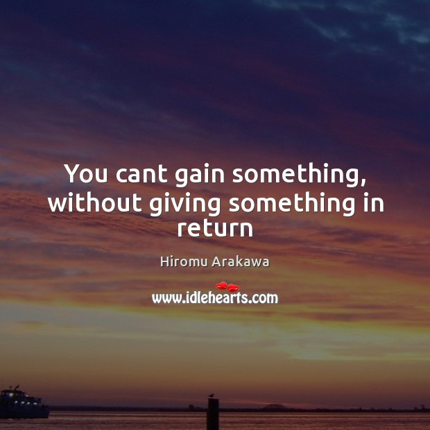 You cant gain something, without giving something in return Hiromu Arakawa Picture Quote