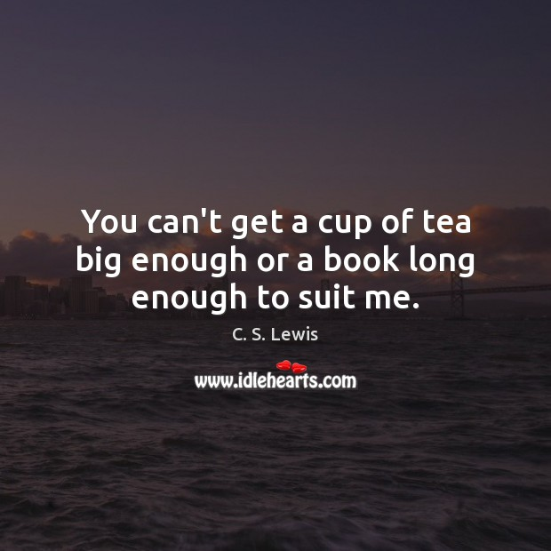 Image, You can't get a cup of tea big enough or a book long enough to suit me.