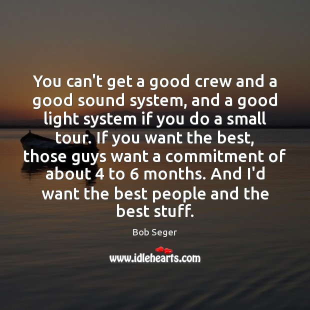 You can't get a good crew and a good sound system, and Bob Seger Picture Quote