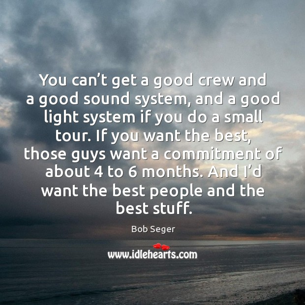 You can't get a good crew and a good sound system, and a good light system if you do a small tour. Bob Seger Picture Quote