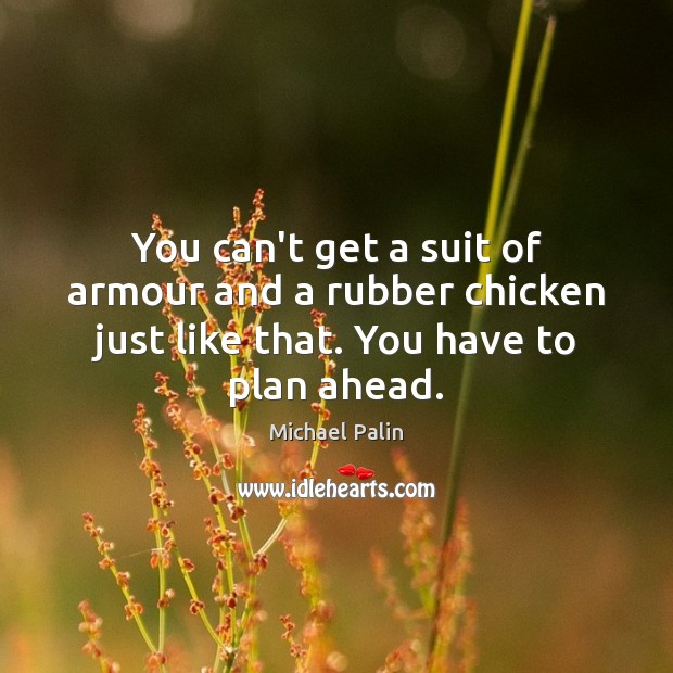 You can't get a suit of armour and a rubber chicken just Michael Palin Picture Quote