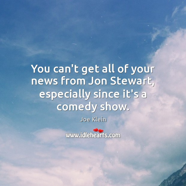 You can't get all of your news from Jon Stewart, especially since it's a comedy show. Image