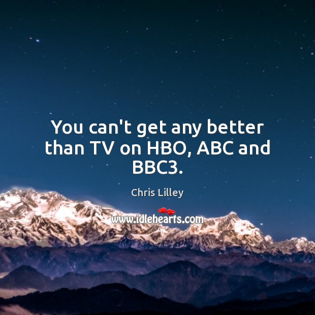 You can't get any better than TV on HBO, ABC and BBC3. Chris Lilley Picture Quote
