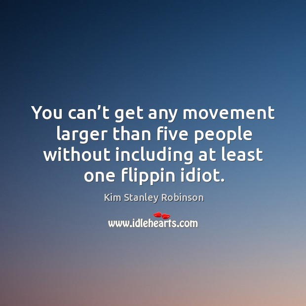 You can't get any movement larger than five people without including at least one flippin idiot. Kim Stanley Robinson Picture Quote