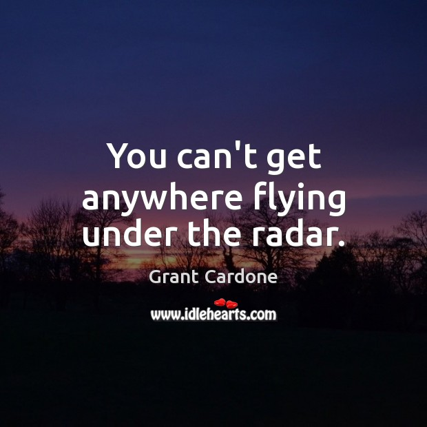 You can't get anywhere flying under the radar. Image