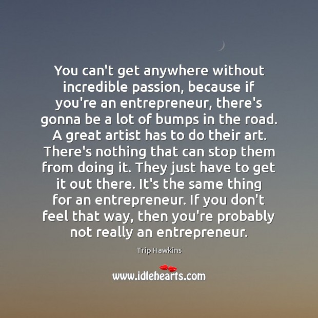 You can't get anywhere without incredible passion, because if you're an entrepreneur, Trip Hawkins Picture Quote