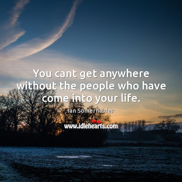 You cant get anywhere without the people who have come into your life. Image