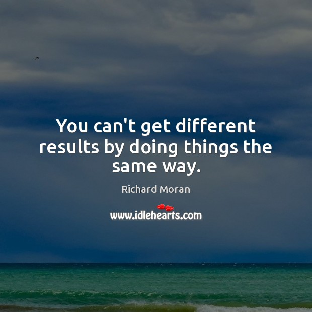 You can't get different results by doing things the same way. Image