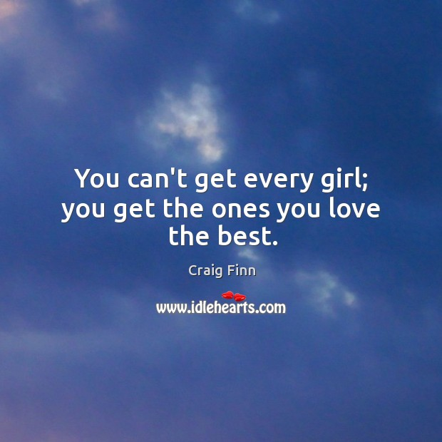 Image, You can't get every girl; you get the ones you love the best.