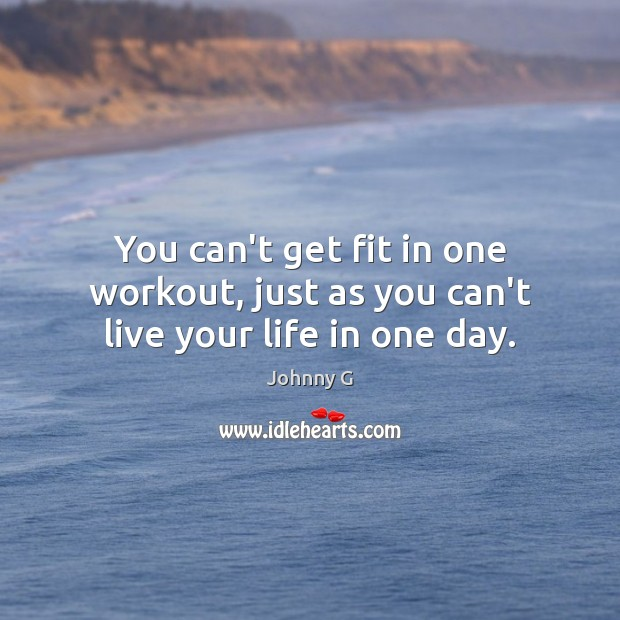 You can't get fit in one workout, just as you can't live your life in one day. Image