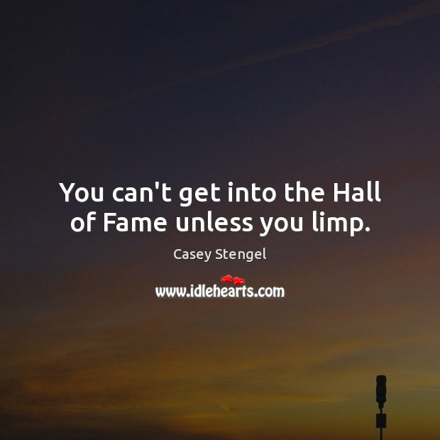 You can't get into the Hall of Fame unless you limp. Casey Stengel Picture Quote
